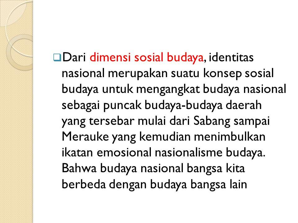 Dari dimensi sosial budaya, identitas nasional merupakan suatu konsep sosial budaya untuk mengangkat budaya nasional sebagai puncak budaya-budaya daerah yang tersebar mulai dari Sabang sampai Merauke yang kemudian menimbulkan ikatan emosional nasionalisme budaya.