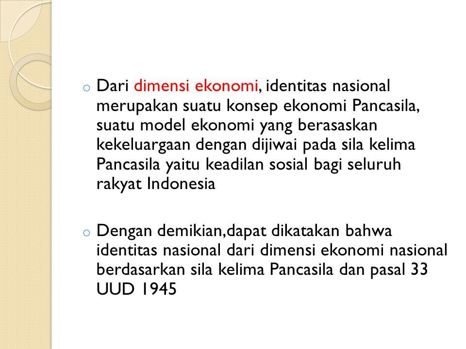 o Dari dimensi ekonomi, identitas nasional merupakan suatu konsep ekonomi Pancasila, suatu model ekonomi yang berasaskan kekeluargaan dengan dijiwai pada sila kelima Pancasila yaitu keadilan sosial bagi seluruh rakyat Indonesia o Dengan demikian,dapat dikatakan bahwa identitas nasional dari dimensi ekonomi nasional berdasarkan sila kelima Pancasila dan pasal 33 UUD 1945