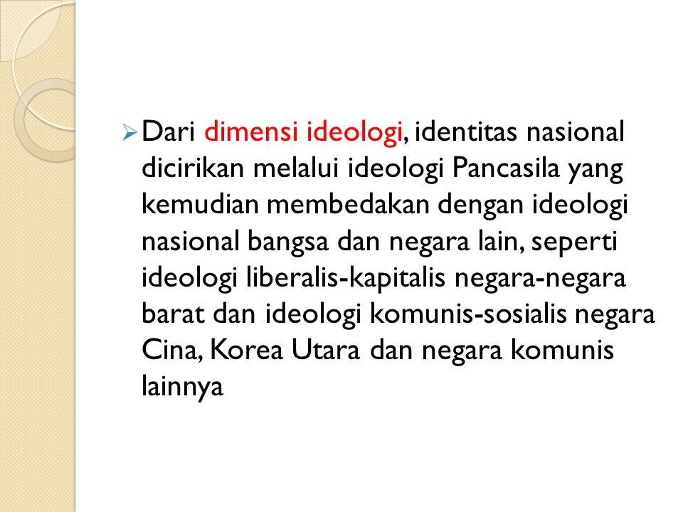  Dari dimensi ideologi, identitas nasional dicirikan melalui ideologi Pancasila yang kemudian membedakan dengan ideologi nasional bangsa dan negara lain, seperti ideologi liberalis-kapitalis negara-negara barat dan ideologi komunis-sosialis negara Cina, Korea Utara dan negara komunis lainnya