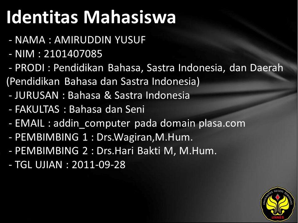 Identitas Mahasiswa - NAMA : AMIRUDDIN YUSUF - NIM : 2101407085 - PRODI : Pendidikan Bahasa, Sastra Indonesia, dan Daerah (Pendidikan Bahasa dan Sastra Indonesia) - JURUSAN : Bahasa & Sastra Indonesia - FAKULTAS : Bahasa dan Seni - EMAIL : addin_computer pada domain plasa.com - PEMBIMBING 1 : Drs.Wagiran,M.Hum.