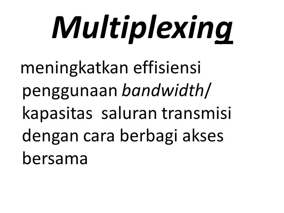 Multiplexing meningkatkan effisiensi penggunaan bandwidth/ kapasitas saluran transmisi dengan cara berbagi akses bersama