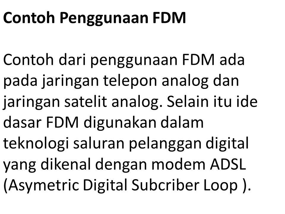 Contoh Penggunaan FDM Contoh dari penggunaan FDM ada pada jaringan telepon analog dan jaringan satelit analog. Selain itu ide dasar FDM digunakan dala