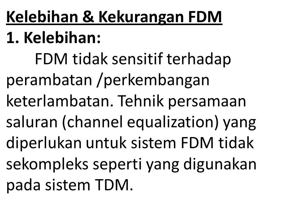 Kelebihan & Kekurangan FDM 1. Kelebihan: FDM tidak sensitif terhadap perambatan /perkembangan keterlambatan. Tehnik persamaan saluran (channel equaliz