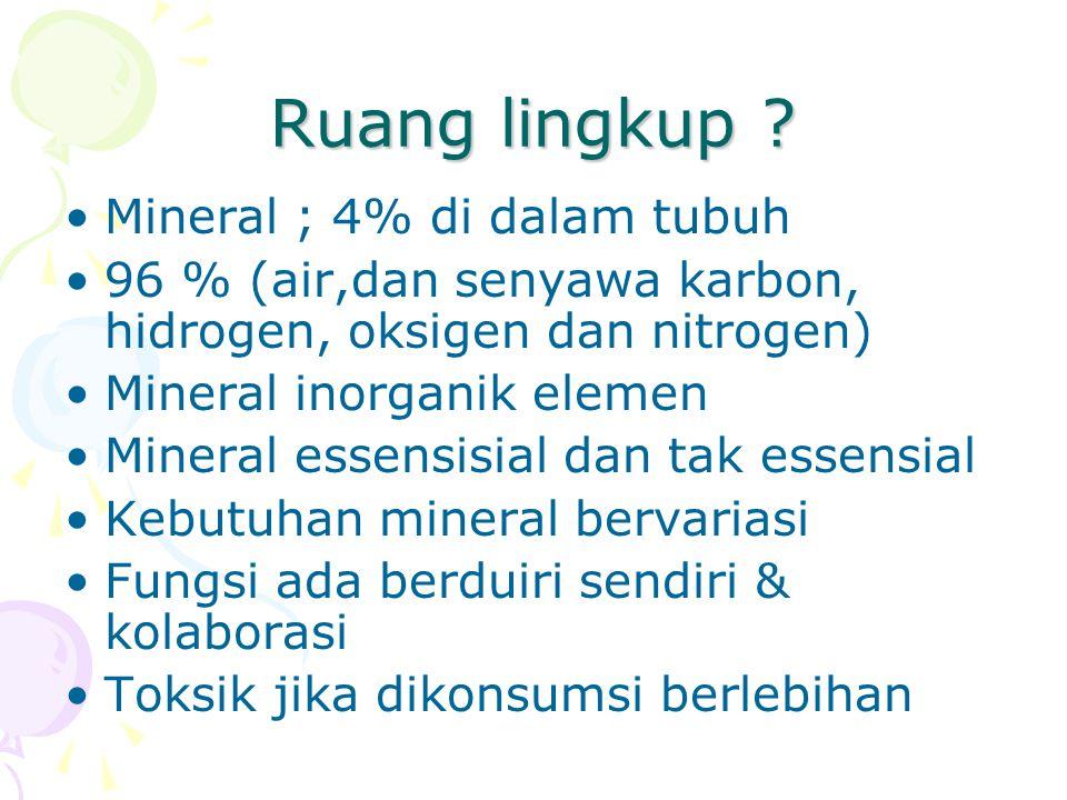 Ruang lingkup ? Mineral ; 4% di dalam tubuh 96 % (air,dan senyawa karbon, hidrogen, oksigen dan nitrogen) Mineral inorganik elemen Mineral essensisial