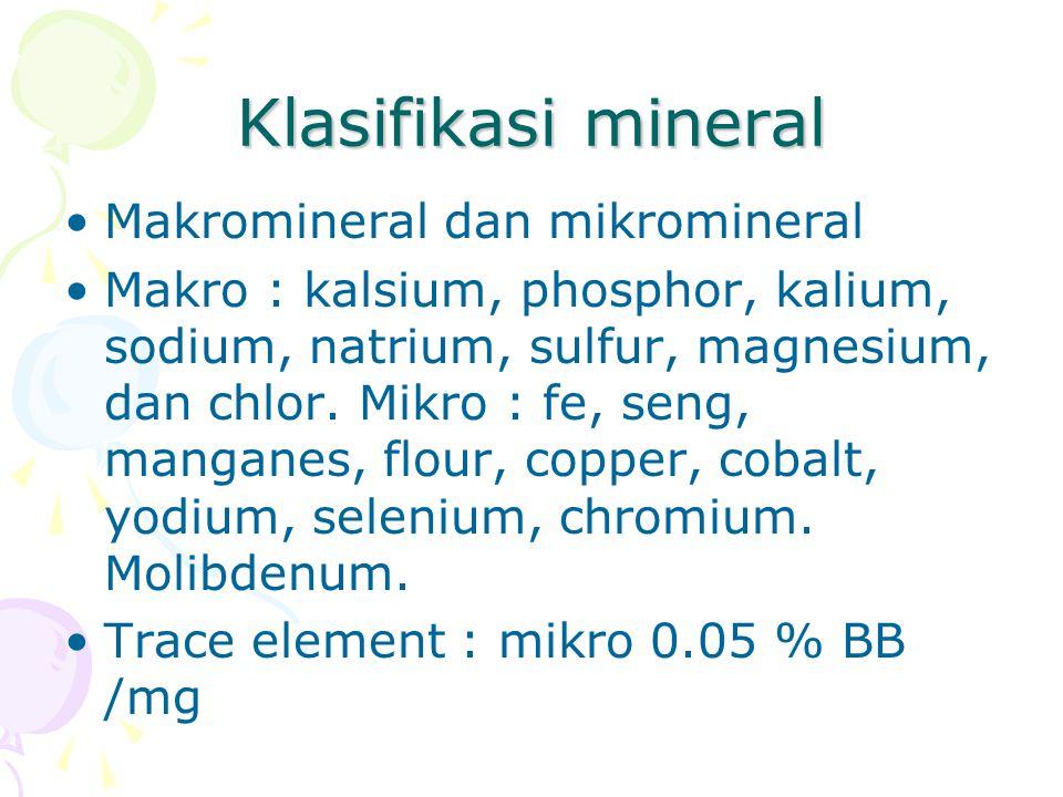 Klasifikasi mineral Makromineral dan mikromineral Makro : kalsium, phosphor, kalium, sodium, natrium, sulfur, magnesium, dan chlor. Mikro : fe, seng,