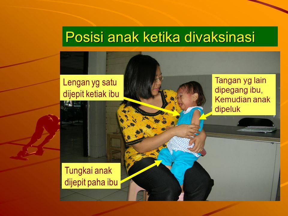 Posisi anak ketika divaksinasi Tungkai anak dijepit paha ibu Lengan yg satu dijepit ketiak ibu Tangan yg lain dipegang ibu, Kemudian anak dipeluk