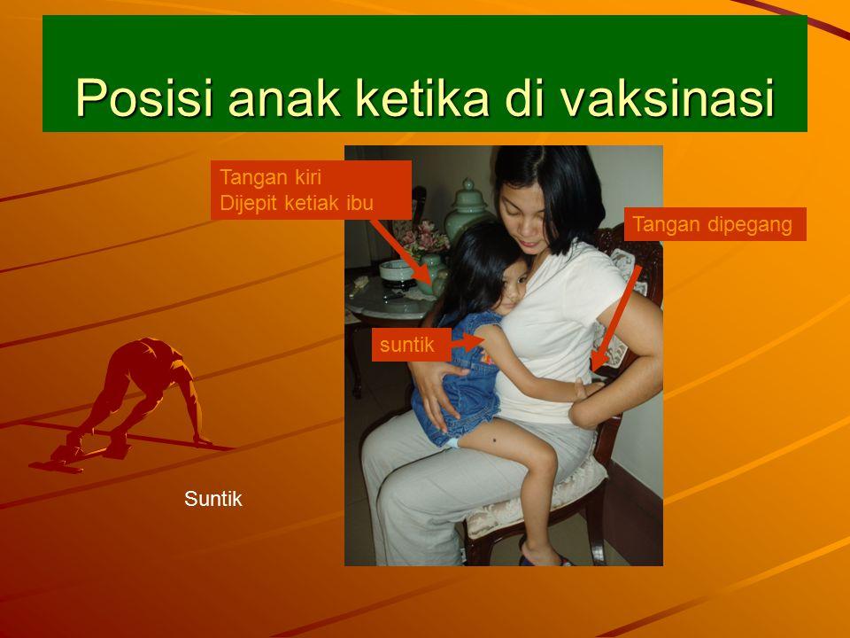 Posisi anak ketika di vaksinasi Suntik Tangan dipegang Tangan kiri Dijepit ketiak ibu suntik