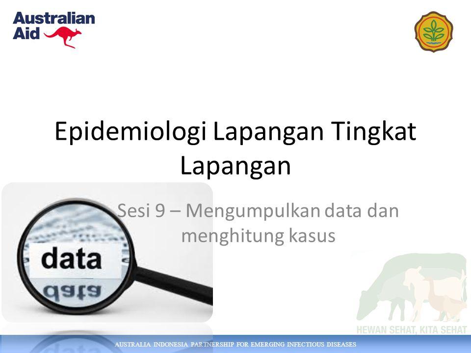 AUSTRALIA INDONESIA PARTNERSHIP FOR EMERGING INFECTIOUS DISEASES Epidemiologi Lapangan Tingkat Lapangan Sesi 9 – Mengumpulkan data dan menghitung kasus