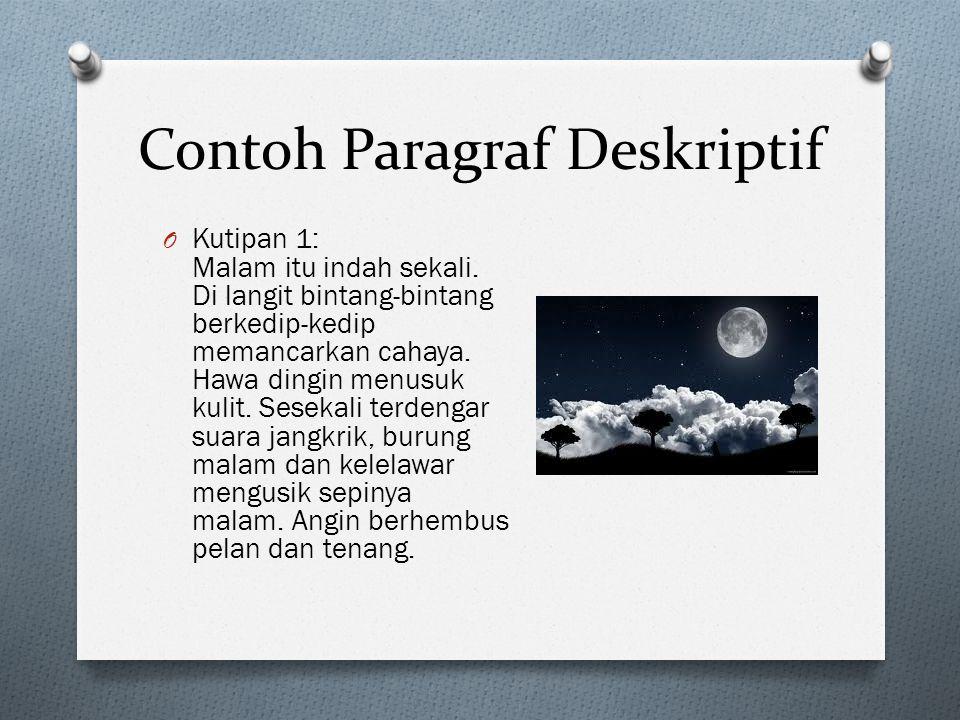 Contoh Paragraf Deskriptif O Kutipan 1: Malam itu indah sekali. Di langit bintang-bintang berkedip-kedip memancarkan cahaya. Hawa dingin menusuk kulit