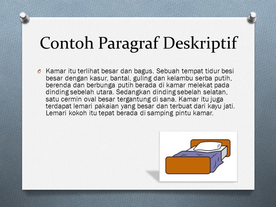Contoh Paragraf Deskriptif O Kamar itu terlihat besar dan bagus. Sebuah tempat tidur besi besar dengan kasur, bantal, guling dan kelambu serba putih,