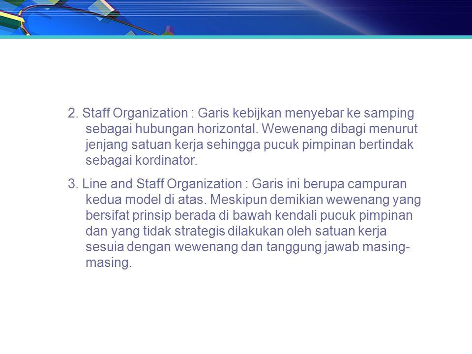 2. Staff Organization : Garis kebijkan menyebar ke samping sebagai hubungan horizontal. Wewenang dibagi menurut jenjang satuan kerja sehingga pucuk pi