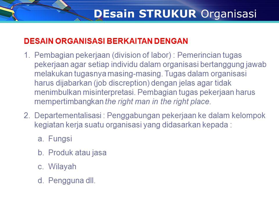 DEsain STRUKUR Organisasi DESAIN ORGANISASI BERKAITAN DENGAN 1.Pembagian pekerjaan (division of labor) : Pemerincian tugas pekerjaan agar setiap indiv