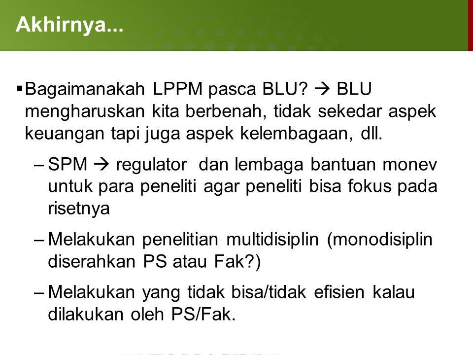 Akhirnya...  Bagaimanakah LPPM pasca BLU?  BLU mengharuskan kita berbenah, tidak sekedar aspek keuangan tapi juga aspek kelembagaan, dll. –SPM  reg