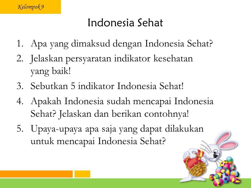 Kelompok 9 Indonesia Sehat 1.Apa yang dimaksud dengan Indonesia Sehat? 2.Jelaskan persyaratan indikator kesehatan yang baik! 3.Sebutkan 5 indikator In