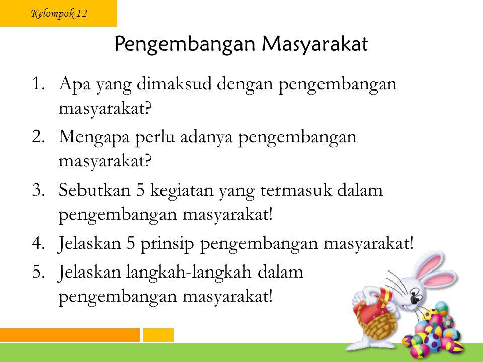Kelompok 12 Pengembangan Masyarakat 1.Apa yang dimaksud dengan pengembangan masyarakat.