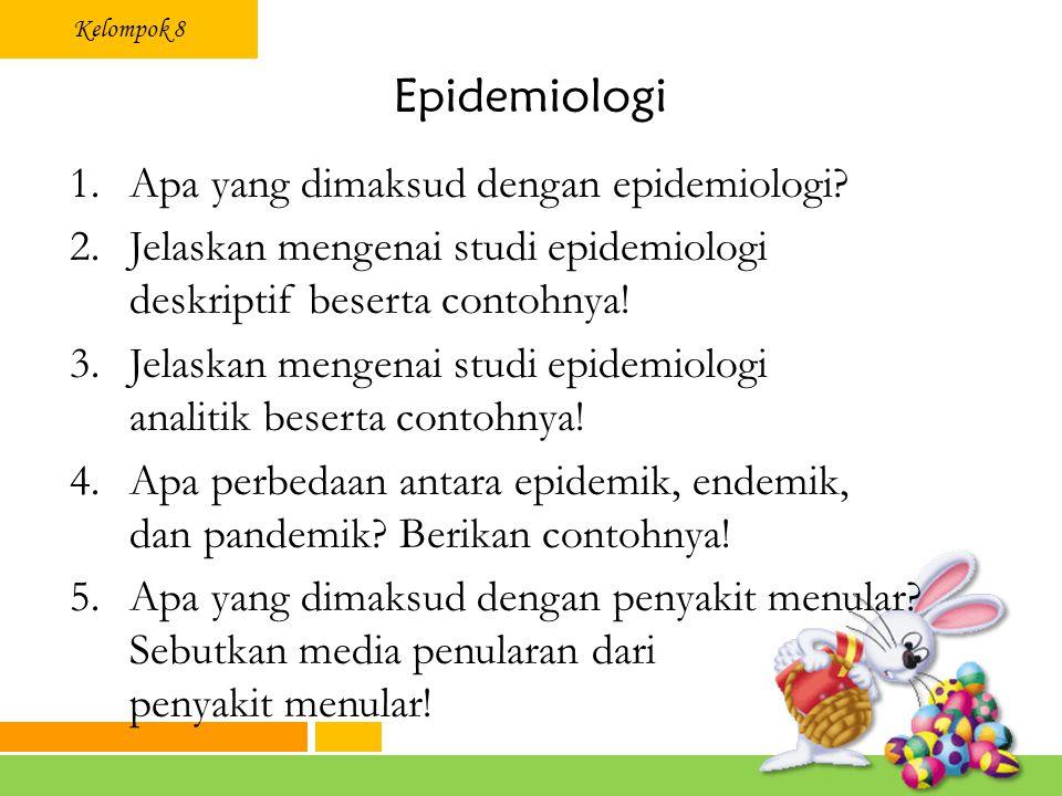 Kelompok 8 Epidemiologi 1.Apa yang dimaksud dengan epidemiologi? 2.Jelaskan mengenai studi epidemiologi deskriptif beserta contohnya! 3.Jelaskan menge