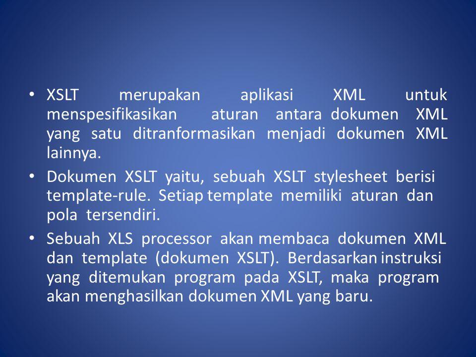 XSLT merupakan aplikasi XML untuk menspesifikasikan aturan antara dokumen XML yang satu ditranformasikan menjadi dokumen XML lainnya. Dokumen XSLT yai