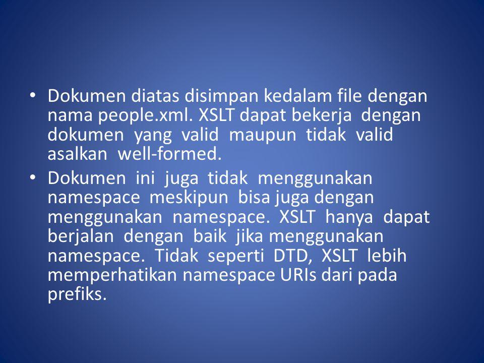 Dokumen diatas disimpan kedalam file dengan nama people.xml. XSLT dapat bekerja dengan dokumen yang valid maupun tidak valid asalkan well-formed. Doku