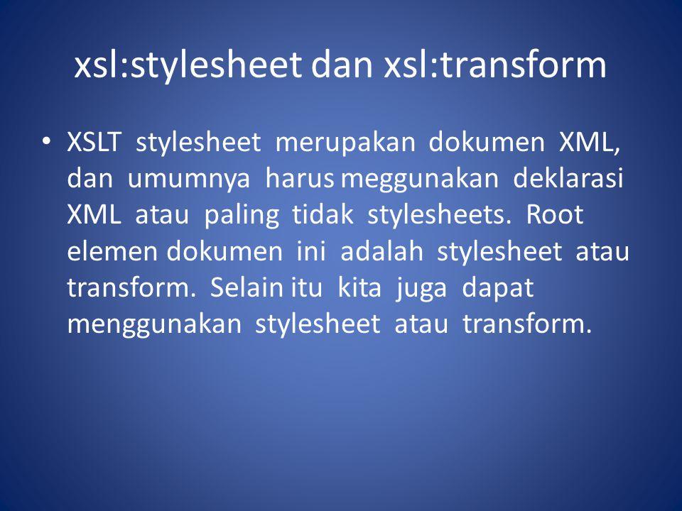 xsl:stylesheet dan xsl:transform XSLT stylesheet merupakan dokumen XML, dan umumnya harus meggunakan deklarasi XML atau paling tidak stylesheets. Root