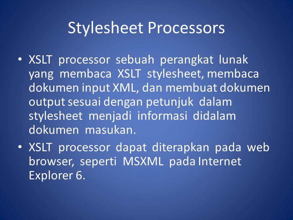 Stylesheet Processors XSLT processor sebuah perangkat lunak yang membaca XSLT stylesheet, membaca dokumen input XML, dan membuat dokumen output sesuai