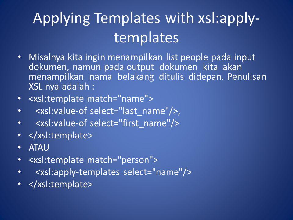 Applying Templates with xsl:apply- templates Misalnya kita ingin menampilkan list people pada input dokumen, namun pada output dokumen kita akan menam