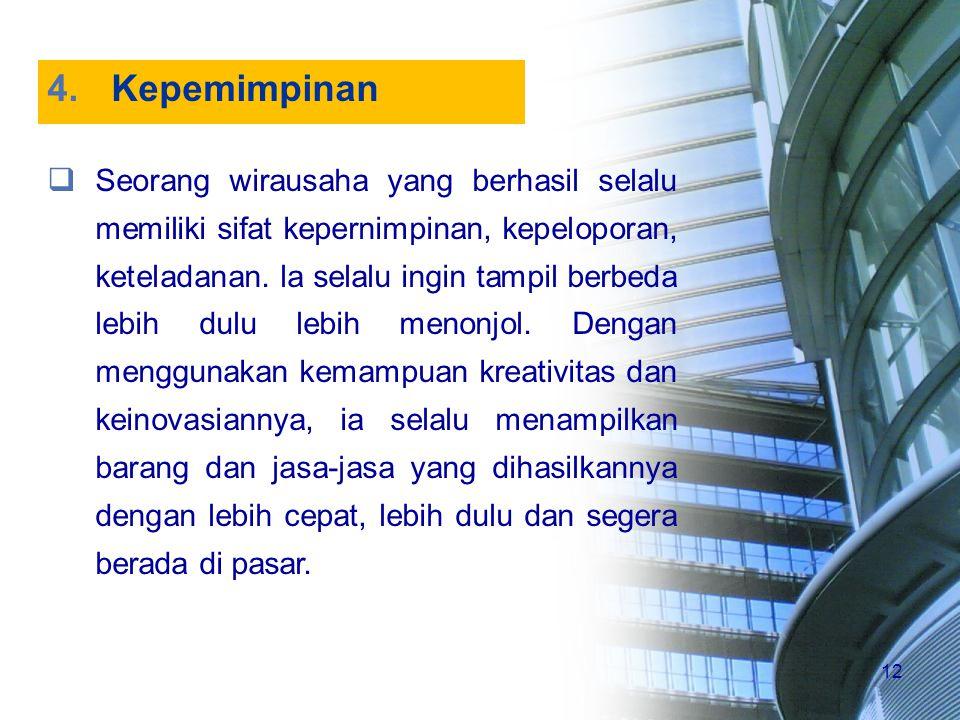 12 4.Kepemimpinan  Seorang wirausaha yang berhasil selalu memiliki sifat kepernimpinan, kepeloporan, keteladanan. la selalu ingin tampil berbeda lebi