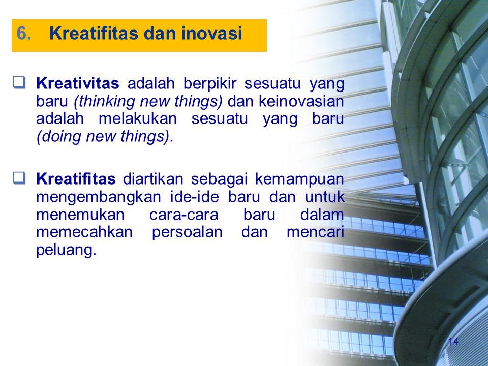 14 6.Kreatifitas dan inovasi  Kreativitas adalah berpikir sesuatu yang baru (thinking new things) dan keinovasian adalah melakukan sesuatu yang baru