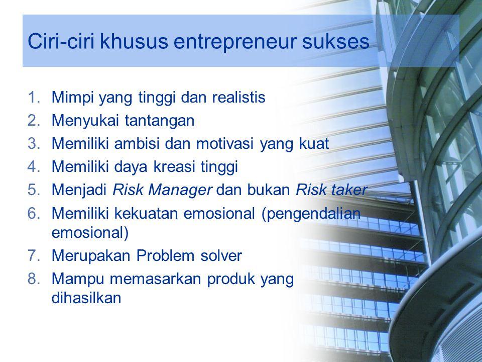 Ciri-ciri khusus entrepreneur sukses 1.Mimpi yang tinggi dan realistis 2.Menyukai tantangan 3.Memiliki ambisi dan motivasi yang kuat 4.Memiliki daya k