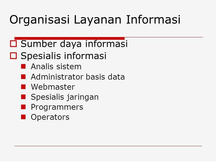 Organisasi Layanan Informasi  Sumber daya informasi  Spesialis informasi Analis sistem Administrator basis data Webmaster Spesialis jaringan Program