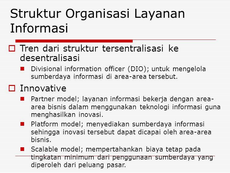 Struktur Organisasi Layanan Informasi  Tren dari struktur tersentralisasi ke desentralisasi Divisional information officer (DIO); untuk mengelola sum
