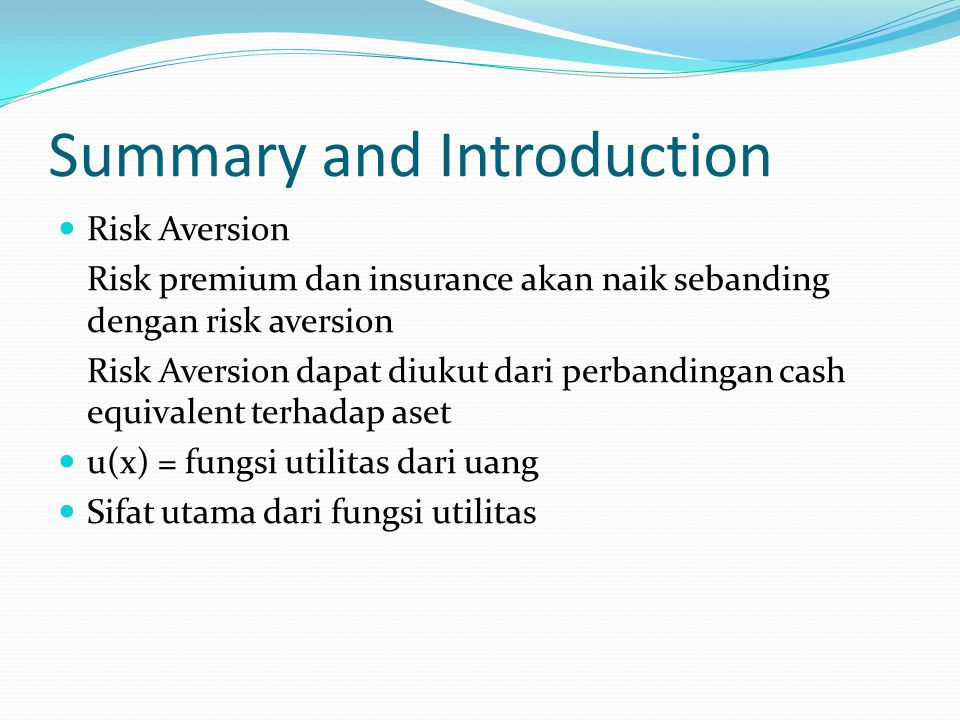 Summary and Introduction r(x) = -u (x)/u'(x) dimana r(x) = local risk aversion u (x) dan u'(x) merupakan turunan dari u(x) Asset >>> insurance <<<