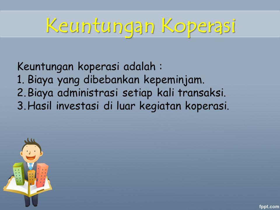 Keuntungan Koperasi Keuntungan koperasi adalah : 1.Biaya yang dibebankan kepeminjam. 2.Biaya administrasi setiap kali transaksi. 3.Hasil investasi di
