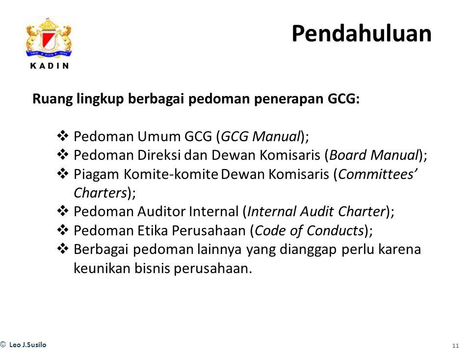 K A D I N © Leo J.Susilo 11 Ruang lingkup berbagai pedoman penerapan GCG:  Pedoman Umum GCG (GCG Manual);  Pedoman Direksi dan Dewan Komisaris (Board Manual);  Piagam Komite-komite Dewan Komisaris (Committees' Charters);  Pedoman Auditor Internal (Internal Audit Charter);  Pedoman Etika Perusahaan (Code of Conducts);  Berbagai pedoman lainnya yang dianggap perlu karena keunikan bisnis perusahaan.