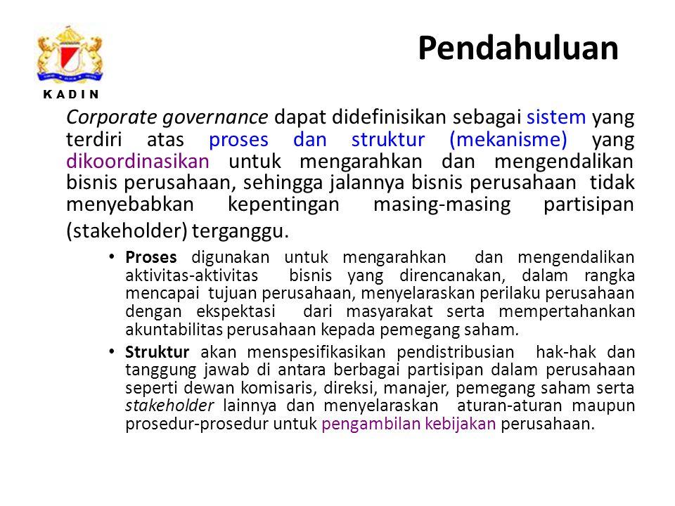 K A D I N Corporate governance dapat didefinisikan sebagai sistem yang terdiri atas proses dan struktur (mekanisme) yang dikoordinasikan untuk mengarahkan dan mengendalikan bisnis perusahaan, sehingga jalannya bisnis perusahaan tidak menyebabkan kepentingan masing-masing partisipan (stakeholder) terganggu.