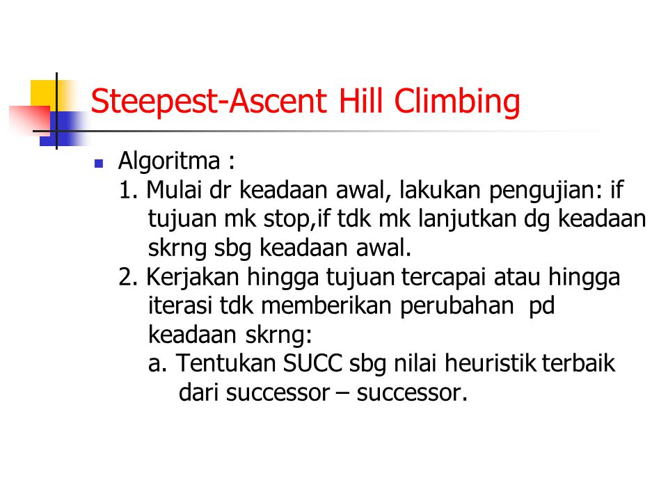 Steepest-Ascent Hill Climbing Algoritma : 1. Mulai dr keadaan awal, lakukan pengujian: if tujuan mk stop,if tdk mk lanjutkan dg keadaan skrng sbg kead