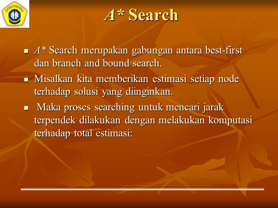 A* Search A* Search merupakan gabungan antara best-first dan branch and bound search. A* Search merupakan gabungan antara best-first dan branch and bo