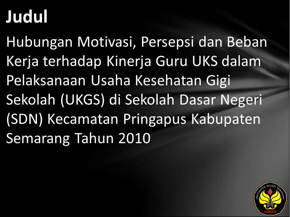Judul Hubungan Motivasi, Persepsi dan Beban Kerja terhadap Kinerja Guru UKS dalam Pelaksanaan Usaha Kesehatan Gigi Sekolah (UKGS) di Sekolah Dasar Negeri (SDN) Kecamatan Pringapus Kabupaten Semarang Tahun 2010
