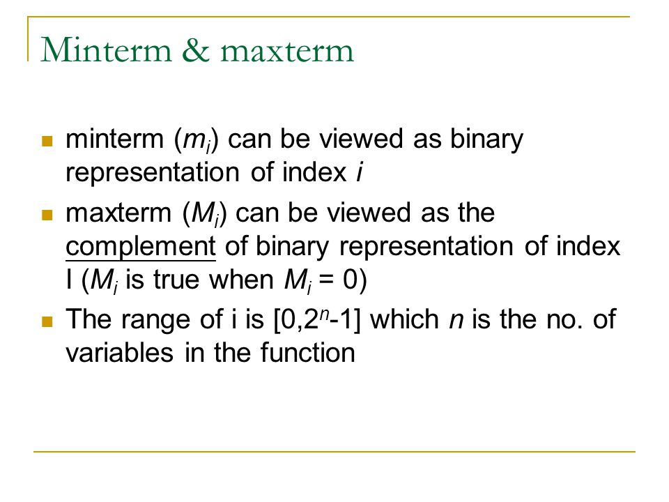 Minterm & maxterm minterm (m i ) can be viewed as binary representation of index i maxterm (M i ) can be viewed as the complement of binary representation of index I (M i is true when M i = 0) The range of i is [0,2 n -1] which n is the no.