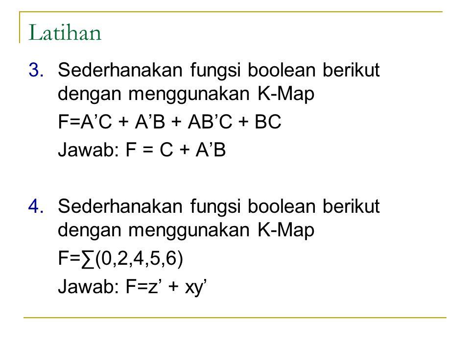 Latihan 3.Sederhanakan fungsi boolean berikut dengan menggunakan K-Map F=A'C + A'B + AB'C + BC Jawab: F = C + A'B 4.Sederhanakan fungsi boolean beriku