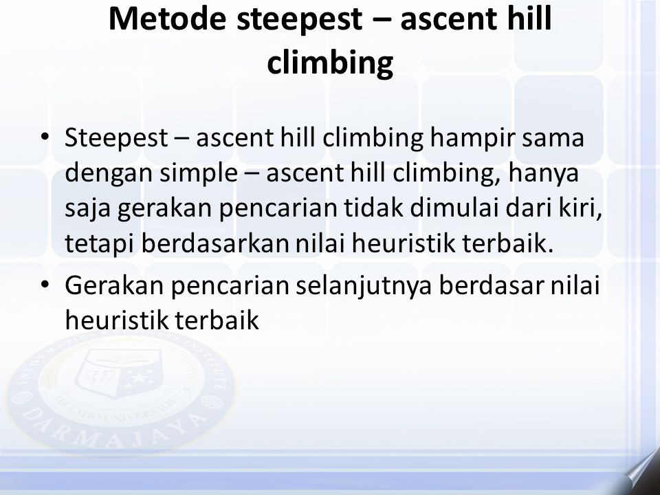 Metode steepest – ascent hill climbing Steepest – ascent hill climbing hampir sama dengan simple – ascent hill climbing, hanya saja gerakan pencarian