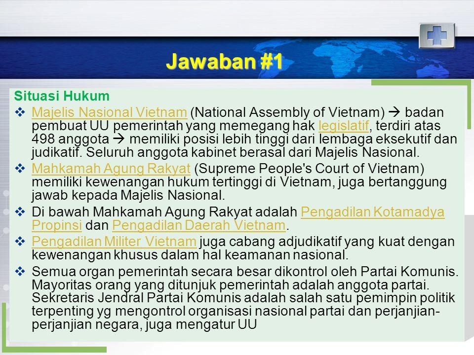 Jawaban #1 Situasi Hukum  Majelis Nasional Vietnam (National Assembly of Vietnam)  badan pembuat UU pemerintah yang memegang hak legislatif, terdiri