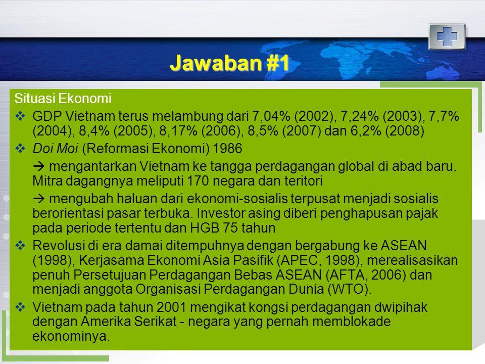 Jawaban #1 Situasi Ekonomi  GDP Vietnam terus melambung dari 7,04% (2002), 7,24% (2003), 7,7% (2004), 8,4% (2005), 8,17% (2006), 8,5% (2007) dan 6,2%