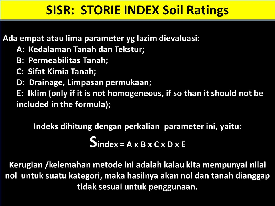 Sumber: SISR: STORIE INDEX Soil Ratings Penilaian Fdaktor C atas dasar Slope A - Nearly level (0 to 2%)100 AA - Gently undulating (0 to 2%)95-100 B-Gently sloping (3 to 8%)95-100 BB-Undulating (3 to 8%)85-100 C-Moderately sloping (9-15%)80-95 CC-Rolling (9 to 15%)80-95 D-Strongly sloping (16 to 30%)70-80 DD-Hilly (16 to 30%)70-80 E - Curam (Slope 30 - 45%)30-50 F – Sangat Curam (45% dan lebih)5-30