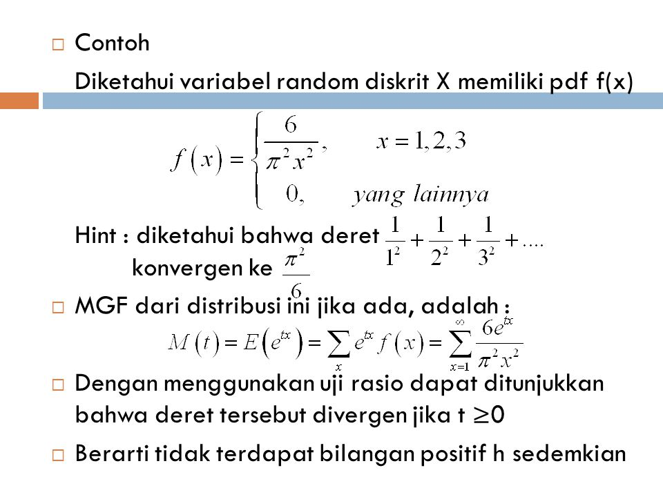  Contoh Diketahui variabel random diskrit X memiliki pdf f(x) Hint : diketahui bahwa deret konvergen ke  MGF dari distribusi ini jika ada, adalah :