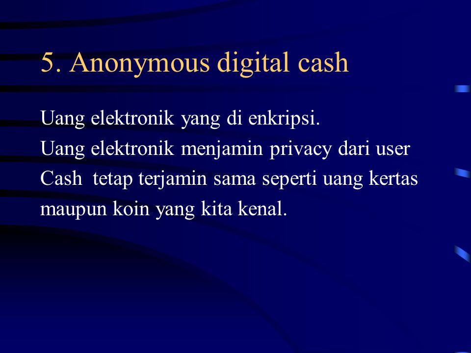 5. Anonymous digital cash Uang elektronik yang di enkripsi. Uang elektronik menjamin privacy dari user Cash tetap terjamin sama seperti uang kertas ma