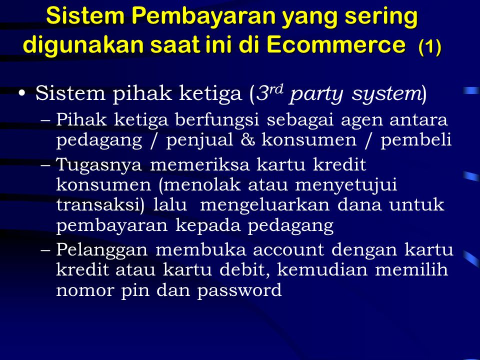 Sistem Pembayaran yang sering digunakan saat ini di Ecommerce (1) Sistem pihak ketiga ( 3 rd party system ) –Pihak ketiga berfungsi sebagai agen antar