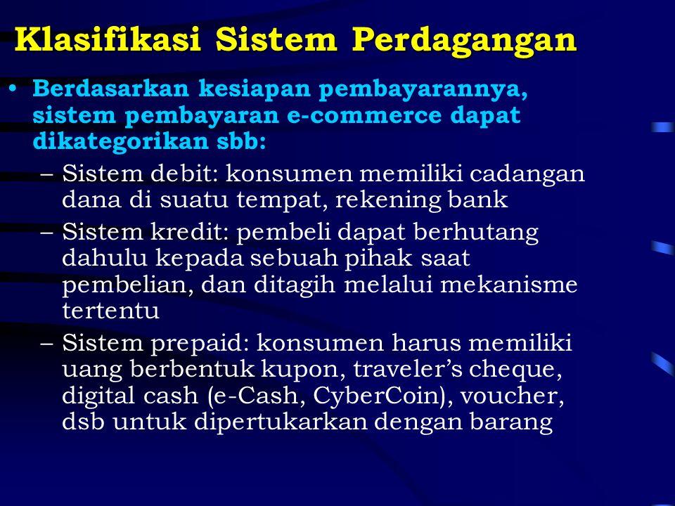Klasifikasi Sistem Perdagangan Berdasarkan kesiapan pembayarannya, sistem pembayaran e-commerce dapat dikategorikan sbb: –Sistem debit: konsumen memiliki cadangan dana di suatu tempat, rekening bank –Sistem kredit: pembeli dapat berhutang dahulu kepada sebuah pihak saat pembelian, dan ditagih melalui mekanisme tertentu –Sistem prepaid: konsumen harus memiliki uang berbentuk kupon, traveler's cheque, digital cash (e-Cash, CyberCoin), voucher, dsb untuk dipertukarkan dengan barang