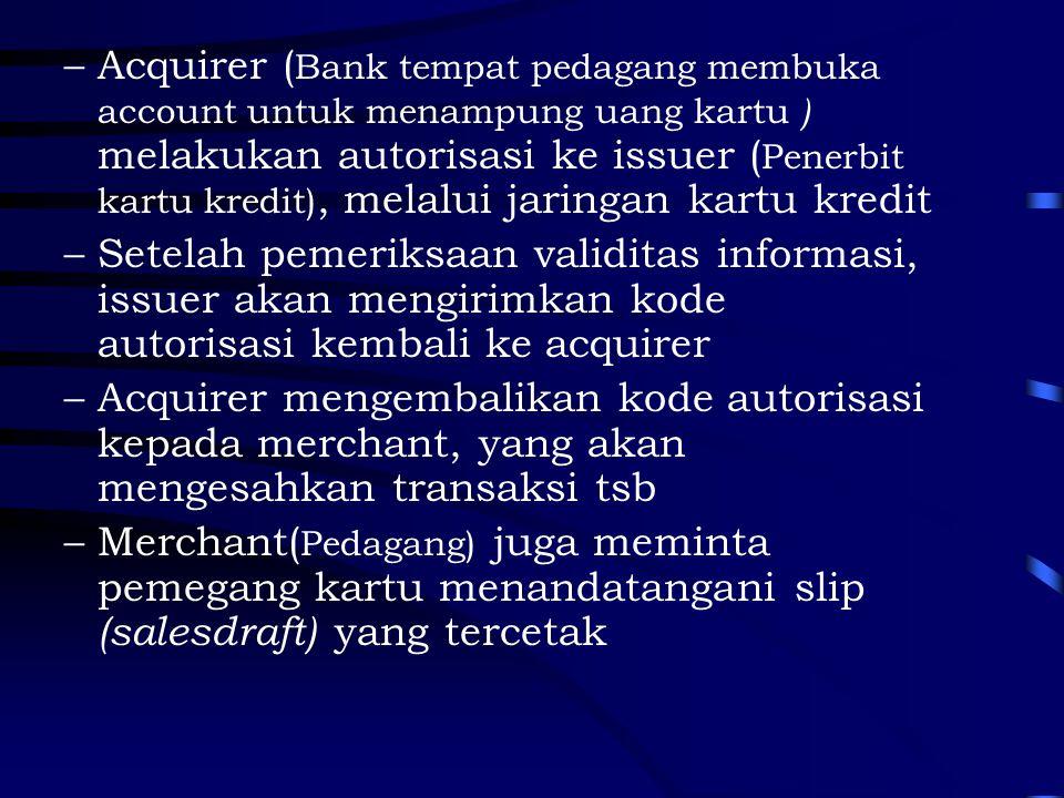 –Acquirer ( Bank tempat pedagang membuka account untuk menampung uang kartu ) melakukan autorisasi ke issuer ( Penerbit kartu kredit), melalui jaringan kartu kredit –Setelah pemeriksaan validitas informasi, issuer akan mengirimkan kode autorisasi kembali ke acquirer –Acquirer mengembalikan kode autorisasi kepada merchant, yang akan mengesahkan transaksi tsb –Merchant( Pedagang) juga meminta pemegang kartu menandatangani slip (salesdraft) yang tercetak