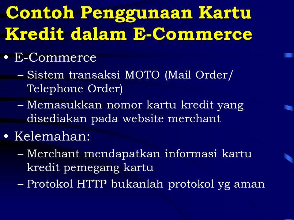 Contoh Penggunaan Kartu Kredit dalam E-Commerce E-Commerce –Sistem transaksi MOTO (Mail Order/ Telephone Order) –Memasukkan nomor kartu kredit yang disediakan pada website merchant Kelemahan: –Merchant mendapatkan informasi kartu kredit pemegang kartu –Protokol HTTP bukanlah protokol yg aman