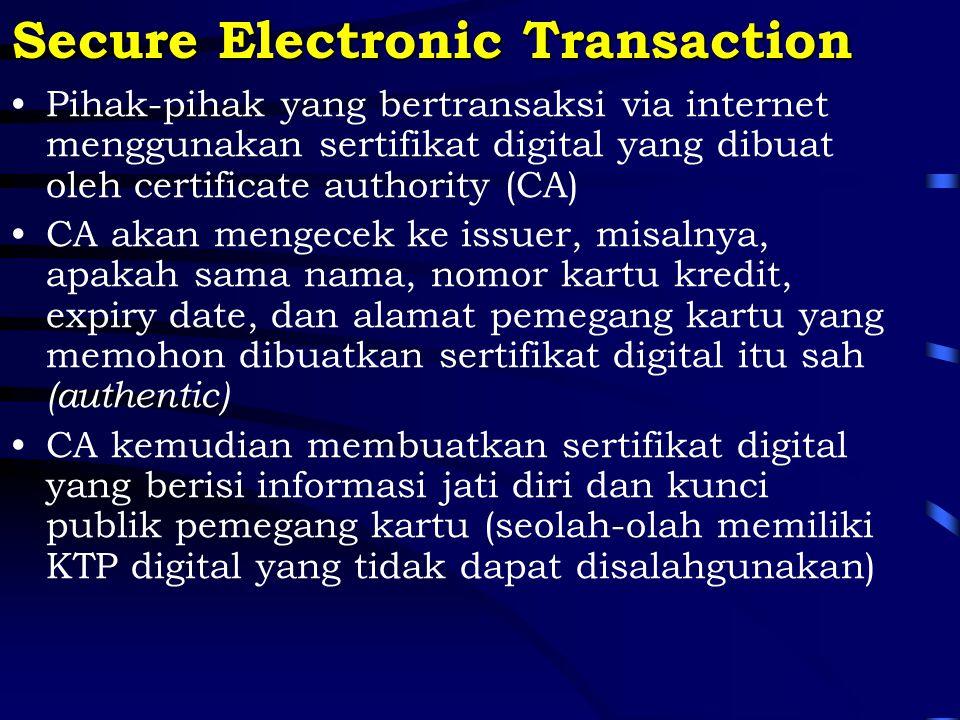 Secure Electronic Transaction Pihak-pihak yang bertransaksi via internet menggunakan sertifikat digital yang dibuat oleh certificate authority (CA) CA akan mengecek ke issuer, misalnya, apakah sama nama, nomor kartu kredit, expiry date, dan alamat pemegang kartu yang memohon dibuatkan sertifikat digital itu sah (authentic) CA kemudian membuatkan sertifikat digital yang berisi informasi jati diri dan kunci publik pemegang kartu (seolah-olah memiliki KTP digital yang tidak dapat disalahgunakan)